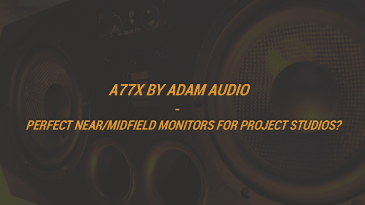 A77X by Adam Audio - Perfect Near/Midfield Monitors For Project Studios?